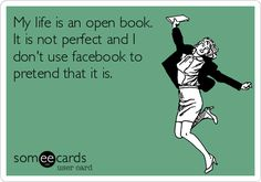 My life is an open book. It is not perfect and I don't use facebook to pretend that it is.
