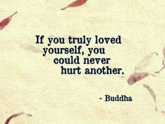 If you truly loved yourself, you could never hurt another. - Buddha #indeed #truth