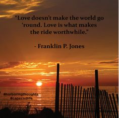 """Love doesn't make the world go 'round, Love is what makes the ride worthwhile."""