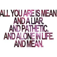 and mean, just mean! Love this! So true :) usually people who are so mean are alone in life :)