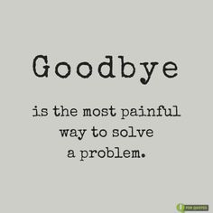 Goodbye is the most painful way to solve a problem.