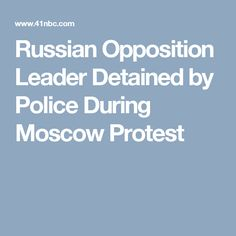 Russian Opposition Leader Detained by Police During Moscow Protest