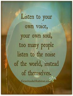 Listen to your own voice, your own soul.  Visit us at: www.GratitudeHabitat.com