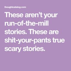 These aren't your run-of-the-mill stories. These are shit-your-pants true scary stories.