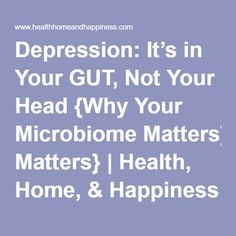 Depression: It's in Your GUT, Not Your Head {Why Your Microbiome Matters} | Health, Home, & Happiness