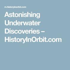 Astonishing Underwater Discoveries – HistoryInOrbit.com