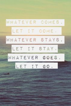 I'm letting go. If you want to join me in life after I let go of you that's your problem.