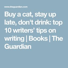 Buy a cat, stay up late, don't drink: top 10 writers' tips on writing | Books | The Guardian