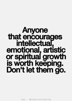 Anyone who encourages intellectual, emotional, artistic growth is worth keeping. Don't let them go.