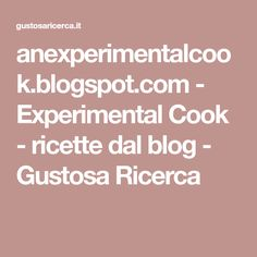 anexperimentalcook.blogspot.com - Experimental Cook - ricette dal blog - Gustosa Ricerca Blog, Cooking, Kitchen, Blogging, Brewing, Cuisine, Cook