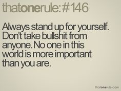 Always stand up for yourself. Don't take bullshit from anyone. No one in this world is more important than you are.