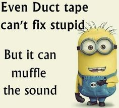 Even Duct tape can't fix stupid, But it can muffle the sound, LOL random Funny Minions PM, Wednesday September 2015 PDT) – 10 pics Funny Minion Memes, Minions Quotes, Funny Jokes, Minion Humor, Minion Sayings, Cute Minion Quotes, Hilarious Quotes, Funny Texts, Minion Pictures