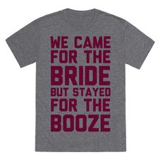 We Came For The Bride But Stayed For The Booze - This bachelorette party shirt is great for the bridesmaids to wear out with the bride for that one last wild night on the town, because we came for the bride but stayed for the booze. This bridesmaid shirt is great for fans of bridesmaid gifts, bachelorette party ideas. and wedding party gifts.