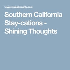 Southern California Stay-cations - Shining Thoughts
