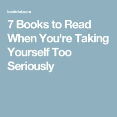 7 Books to Read When You're Taking Yourself Too Seriously