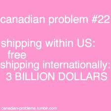 canadian problems - ugh... yes! purchase of $19.99 then shipping: $38.95 no joke