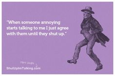 Agree to disagree? Haha  shutupimtalking.com is the best!