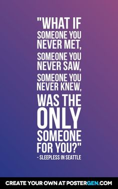 """What if someone you never met, someone you never saw, someone you never knew, was the only someone for you?"" - Sleepless in Seattle"