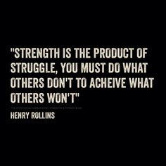 Strength is the product of struggle, you must do what others don't to achieve what others won't. - Henry Rollins