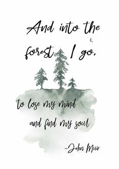 natur quotes And into the forest I go, to lose my mind and find my soul. John Muir printable art quote, available Now Quotes, Great Quotes, Quotes To Live By, Inspirational Quotes, Time Quotes, My Mind Quotes, Small Love Quotes, Deep Quotes, Motivational