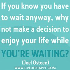 If you know you have to wait anyway, why not make a decision to enjoy your life while you're waiting? by deeplifequotes, via Flickr