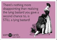 Free and Funny Breakup Ecard: There's nothing more disappointing than realizing the lying bastard you gave a second chance to, is STILL a lying bastard! Create and send your own custom Breakup ecard. Quotes To Live By, Me Quotes, Funny Quotes, Lying Men Quotes, Hilarious Memes, Funny Humor, Funny Stuff, Strong Quotes, People Quotes