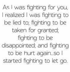 """As I was fighting for you, I realized I was fighting to be lied to, fighting to be taken for granted, fighting to be disappointed, and fighting to be hurt again… So I started fighting to let go."""