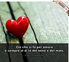 """""""Ciò che si fa per amore, è sempre al di là del bene e del male"""" - Friedrich Nietzsche"""