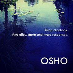 "Defense:  Getting reactionary.  The ""Cure"": Drop reactions.  And allow more and more responses. ~ Osho"