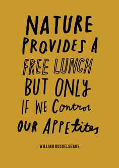 Nature provides a free lunch, but only if we control our appetites. William Rucklshaus