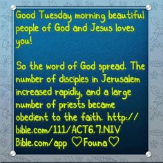 "Good Tuesday morning beautiful people of God and Jesus loves you!   ""So the word of God spread. The number of disciples in Jerusalem increased rapidly, and a large number of priests became obedient to the faith."" http://bible.com/111/ACT6.7.NIV Bible.com/app ♡Founa♡"