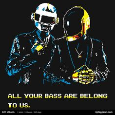 All your bass are belong to us. Daft Punk.
