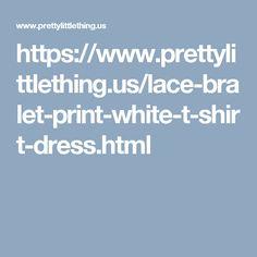 https://www.prettylittlething.us/lace-bralet-print-white-t-shirt-dress.html