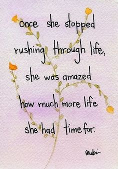 Once she stopped rushing through life, she was amazed at how much more life she had time for.