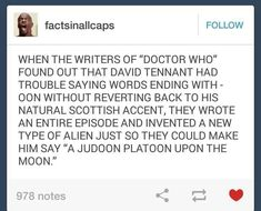 The fact that David tennant is Scottish is beyond amazing and he is definitely my favorite doctor even MORE!