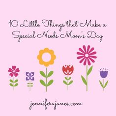 10 Little Things that Make a Special Needs Moms Day - jenniferajanes.com