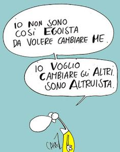 Modern Altruism: I am not so selfish as to want to change me . I want to change others . I'm altruistic Good Morning People, Italian Humor, Satire, Better Life, Make Me Smile, Haha, Funny Quotes, Wisdom, Motivation