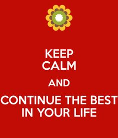 KEEP CALM AND CONTINUE THE BEST IN YOUR LIFE