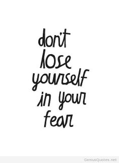 Don't lose yourself in your own fear.