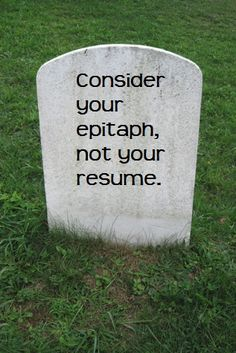 """""""Consider your epitaph, not your resume."""" - Jessica Hagy"""