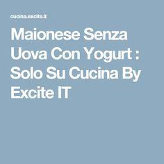Maionese Senza Uova Con Yogurt : Solo Su Cucina By Excite IT
