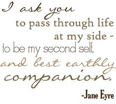 """Jane Eyre: """" I ask you to pass through life at my side- to be my second self and best earthly companion."""""""