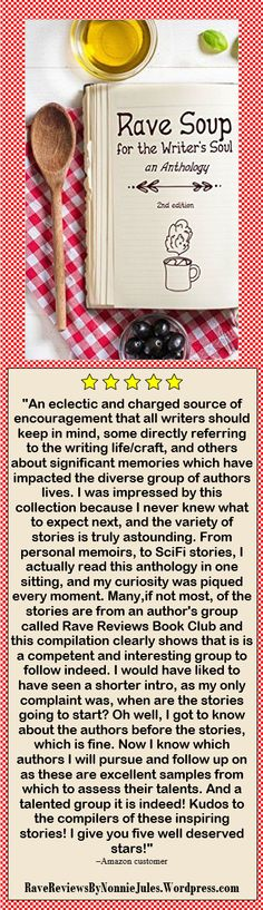 """Rave Soup for the Writer's Soul, an Anthology by the authors at the Rave Reviews Book Club #RRBC """"An eclectic and charged source of encouragement that all writers should keep in mind, some directly referring to the writing life/craft and other about significant memories which have impacted the divers group of authors,"""" -Amazon Customer Get your copy at: http://amzn.to/1YbKcJg"""