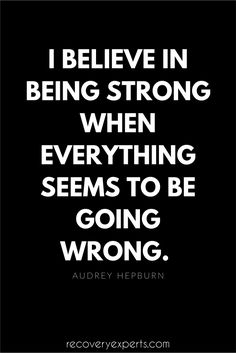 Motivational Quotes to inspired people in addiction recovery: I believe in being strong when everything seems to be going wrong. -Audrey Hepburn   Click the image above to read our latest blog from RecoveryExperts or click this link