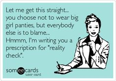 Let me get this straight... you choose not to wear big girl panties, but everybody else is to blame... Hmmm, I'm writing you a prescription for 'reality check'.