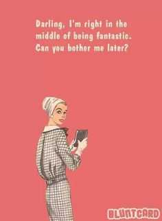 I am in the middle of being fantastic. .can you bother me later?