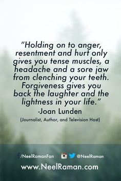 """Holding on to anger, resentment and hurt only gives you tense muscles, a headache and a sore jaw from clenching your teeth. Forgiveness gives you back the laughter and the lightness in your life."" ~ Joan Lunden (Journalist, Author and Television Host)  #motivation #motivationalquotes #life #quote #entrepreneur #business #success #fitness #quotes #inspiration #love #liveyourgreatness"