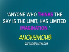 Anyone who thinks the sky is the limit, has limited imagination