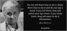 """Discover Maria Montessori famous and rare quotes. Share Maria Montessori quotations about children, teachers and environment. """"Do not tell them how to do it..."""""""