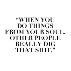 """""""When you do things from your soul, other people really dig that shit."""""""